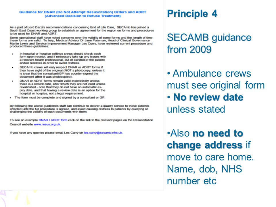 Principle 4 SECAMB guidance from 2009 Ambulance crews must see original form No review date No review date unless stated no need to change addressAlso no need to change address if move to care home.