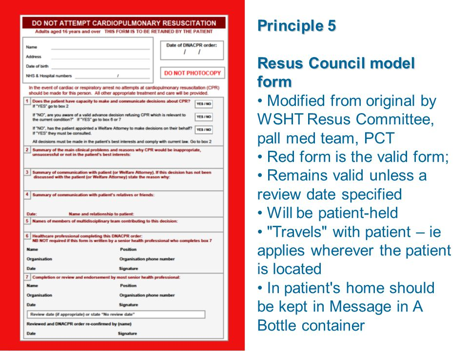 Principle 5 Resus Council model form Modified from original by WSHT Resus Committee, pall med team, PCT Red form is the valid form; Remains valid unless a review date specified Will be patient-held Travels with patient – ie applies wherever the patient is located In patient s home should be kept in Message in A Bottle container