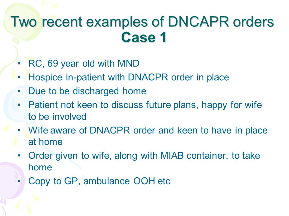Two recent examples of DNCAPR orders Case 1 RC, 69 year old with MND Hospice in-patient with DNACPR order in place Due to be discharged home Patient not keen to discuss future plans, happy for wife to be involved Wife aware of DNACPR order and keen to have in place at home Order given to wife, along with MIAB container, to take home Copy to GP, ambulance OOH etc