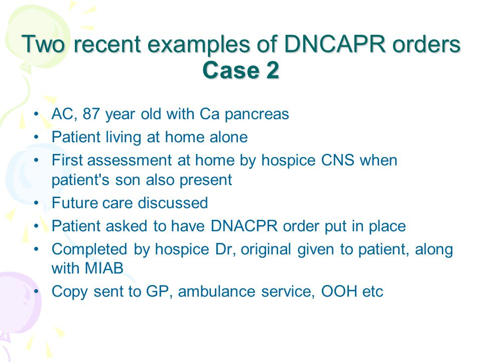 Two recent examples of DNCAPR orders Case 2 AC, 87 year old with Ca pancreas Patient living at home alone First assessment at home by hospice CNS when patient s son also present Future care discussed Patient asked to have DNACPR order put in place Completed by hospice Dr, original given to patient, along with MIAB Copy sent to GP, ambulance service, OOH etc