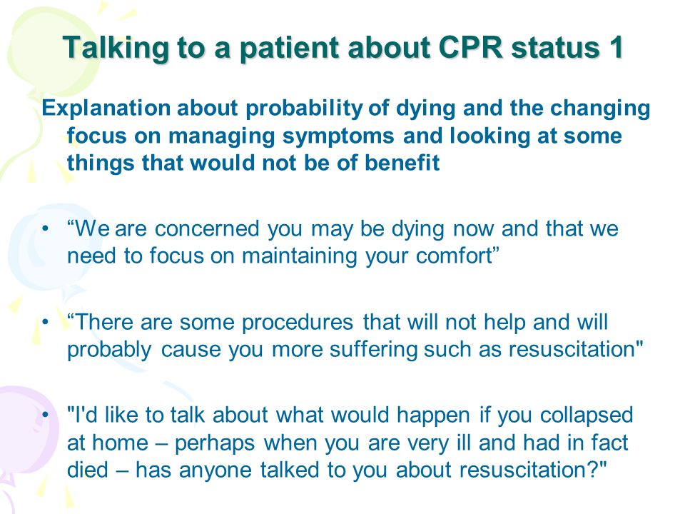 Talking to a patient about CPR status 1 Explanation about probability of dying and the changing focus on managing symptoms and looking at some things that would not be of benefit We are concerned you may be dying now and that we need to focus on maintaining your comfort There are some procedures that will not help and will probably cause you more suffering such as resuscitation I d like to talk about what would happen if you collapsed at home – perhaps when you are very ill and had in fact died – has anyone talked to you about resuscitation