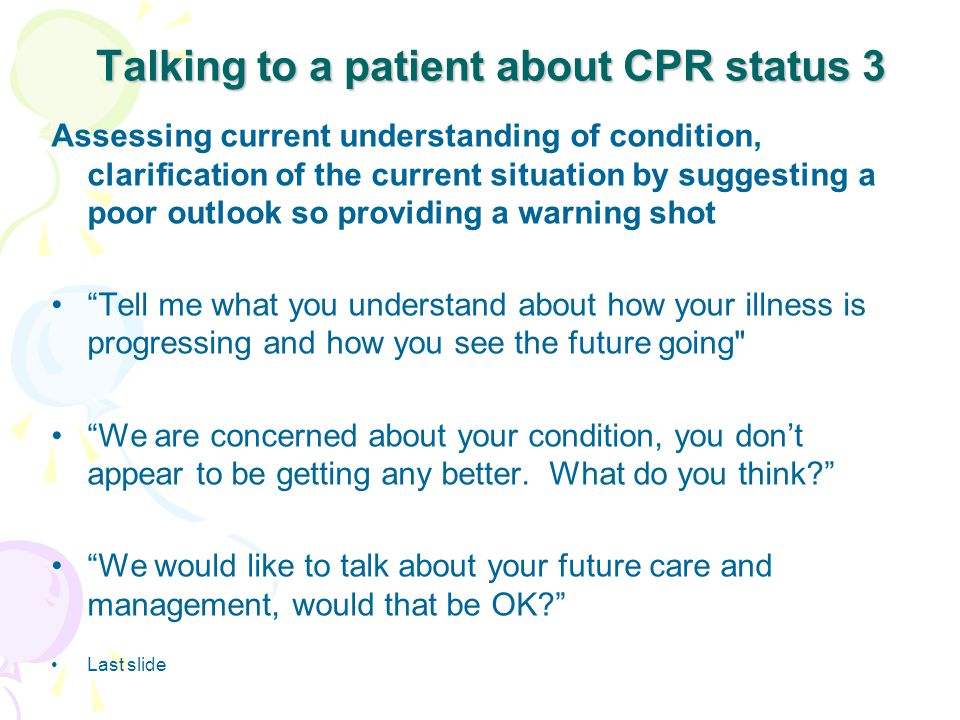 Talking to a patient about CPR status 3 Assessing current understanding of condition, clarification of the current situation by suggesting a poor outlook so providing a warning shot Tell me what you understand about how your illness is progressing and how you see the future going We are concerned about your condition, you don't appear to be getting any better.