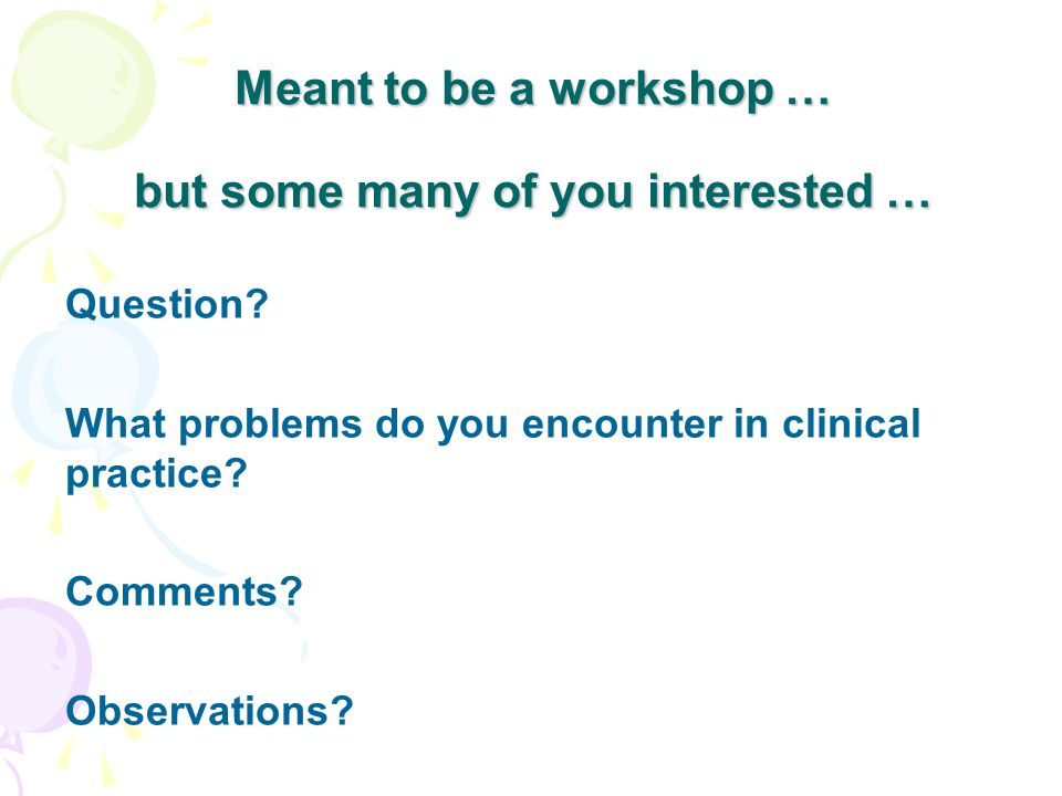 Meant to be a workshop … but some many of you interested … Question? What problems do you encounter in clinical practice? Comments? Observations?