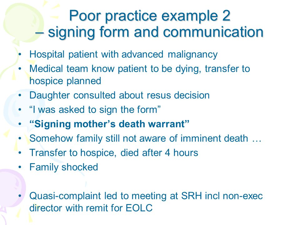 Poor practice example 2 – signing form and communication Hospital patient with advanced malignancy Medical team know patient to be dying, transfer to hospice planned Daughter consulted about resus decision I was asked to sign the form Signing mother's death warrant Somehow family still not aware of imminent death … Transfer to hospice, died after 4 hours Family shocked Quasi-complaint led to meeting at SRH incl non-exec director with remit for EOLC