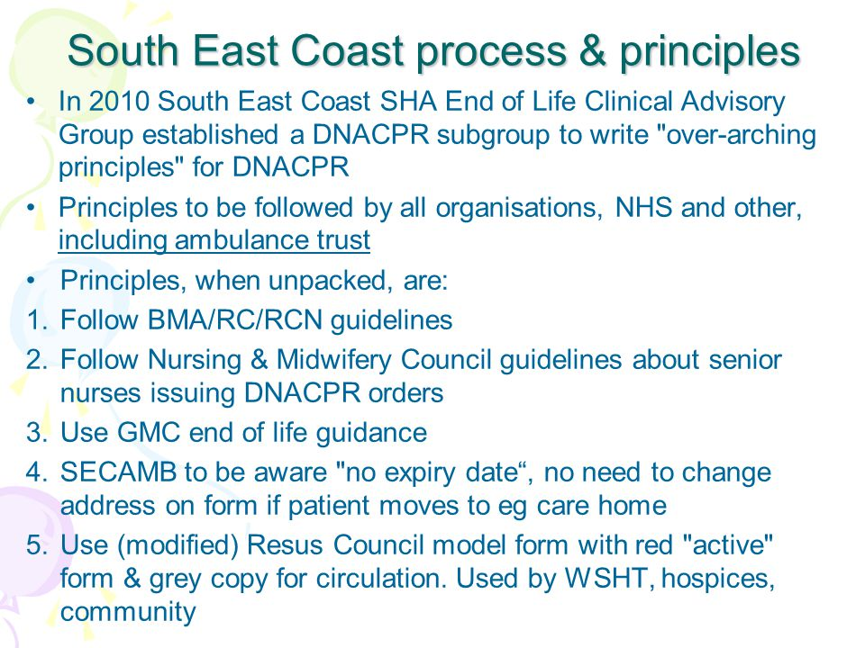 South East Coast process & principles In 2010 South East Coast SHA End of Life Clinical Advisory Group established a DNACPR subgroup to write