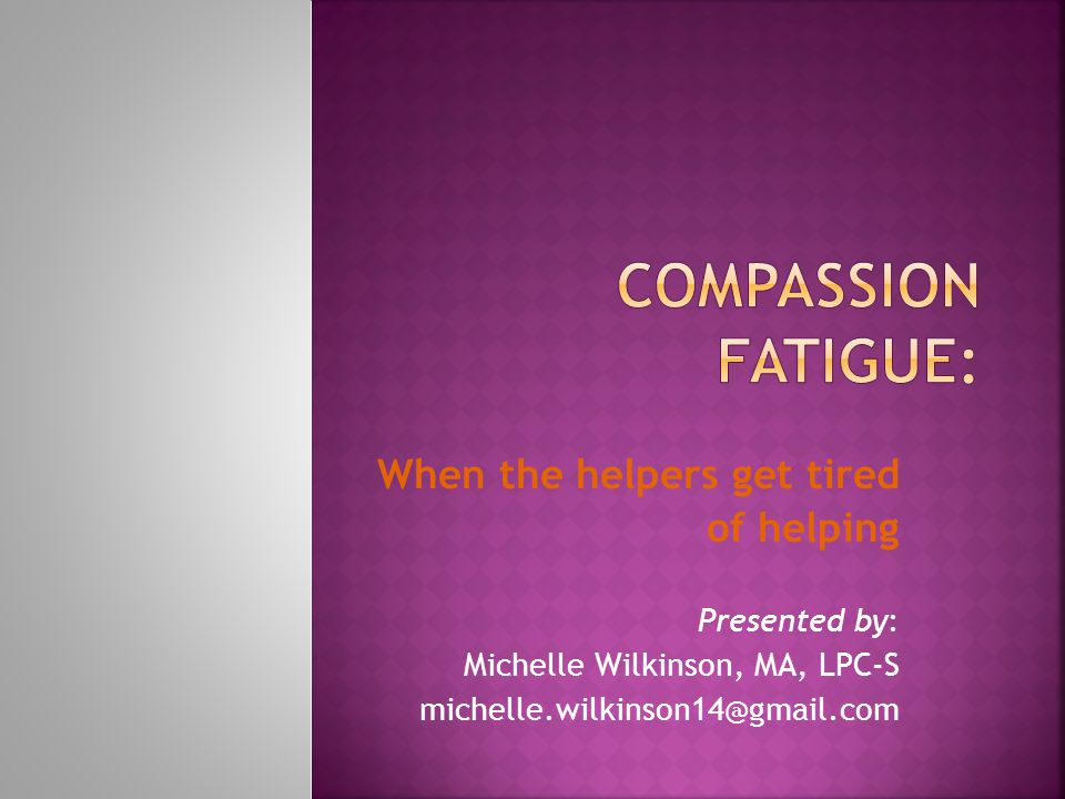 When the helpers get tired of helping Presented by: Michelle Wilkinson, MA, LPC-S michelle.wilkinson14@gmail.com