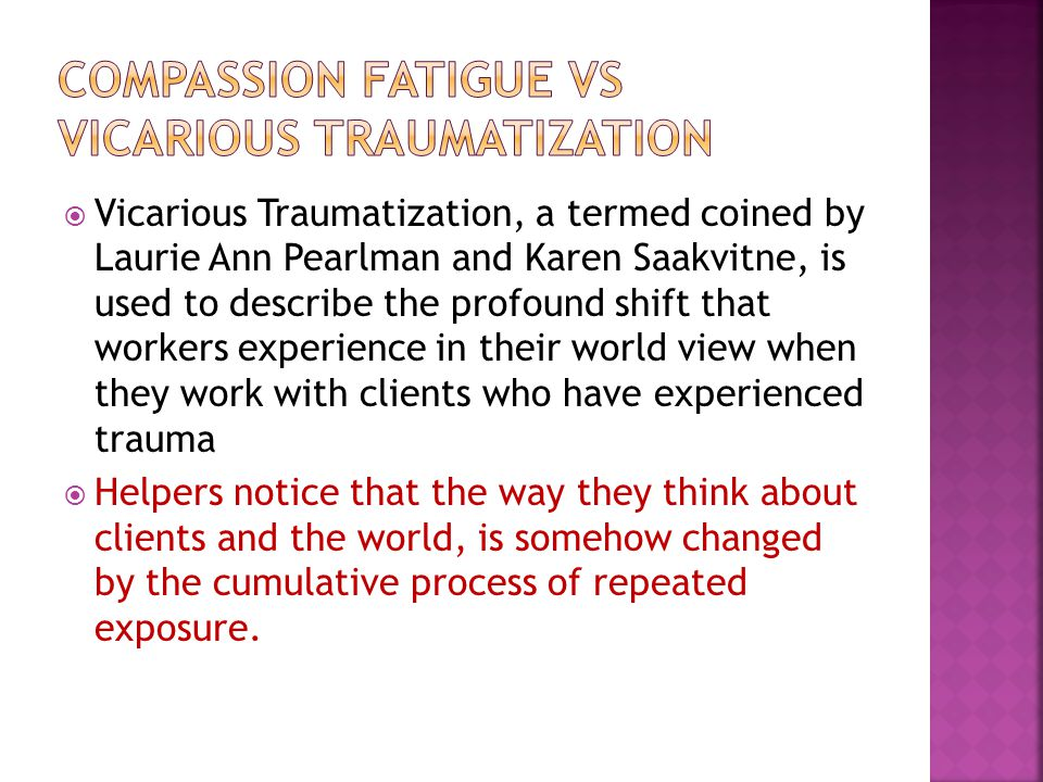  Vicarious Traumatization, a termed coined by Laurie Ann Pearlman and Karen Saakvitne, is used to describe the profound shift that workers experience in their world view when they work with clients who have experienced trauma  Helpers notice that the way they think about clients and the world, is somehow changed by the cumulative process of repeated exposure.