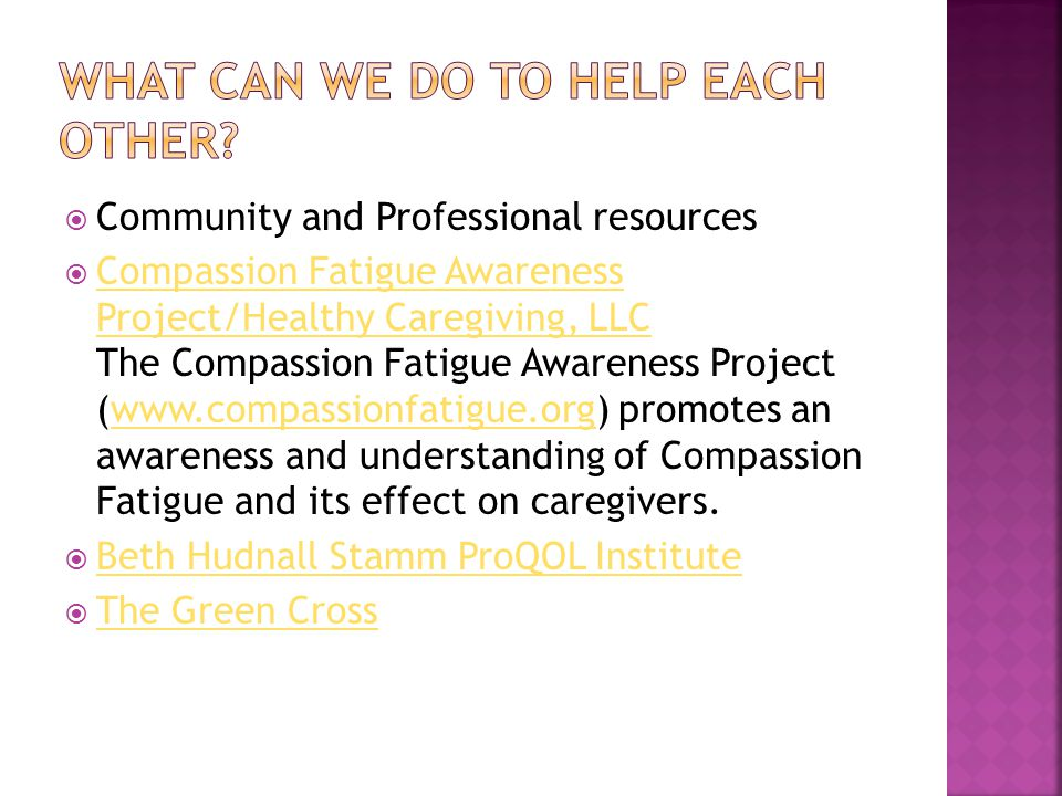  Community and Professional resources  Compassion Fatigue Awareness Project/Healthy Caregiving, LLC The Compassion Fatigue Awareness Project (www.compassionfatigue.org) promotes an awareness and understanding of Compassion Fatigue and its effect on caregivers.