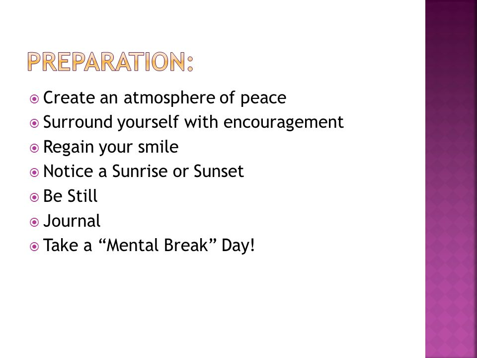 Create an atmosphere of peace  Surround yourself with encouragement  Regain your smile  Notice a Sunrise or Sunset  Be Still  Journal  Take a Mental Break Day!