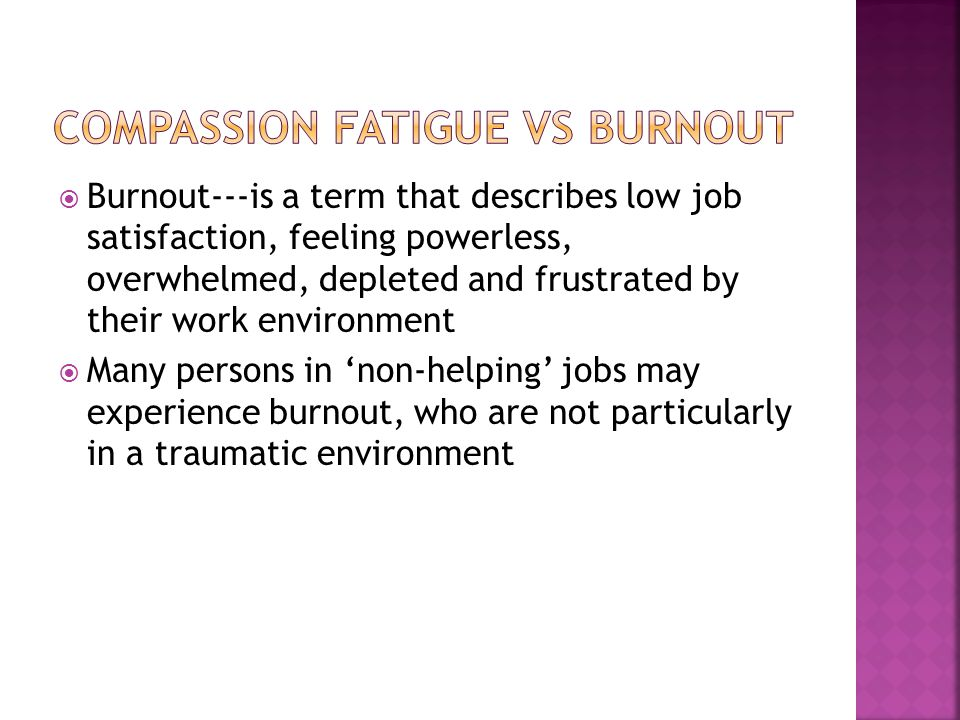  Community and Professional resources  Compassion Fatigue Awareness Project/Healthy Caregiving, LLC The Compassion Fatigue Awareness Project (www.compassionfatigue.org) promotes an awareness and understanding of Compassion Fatigue and its effect on caregivers.