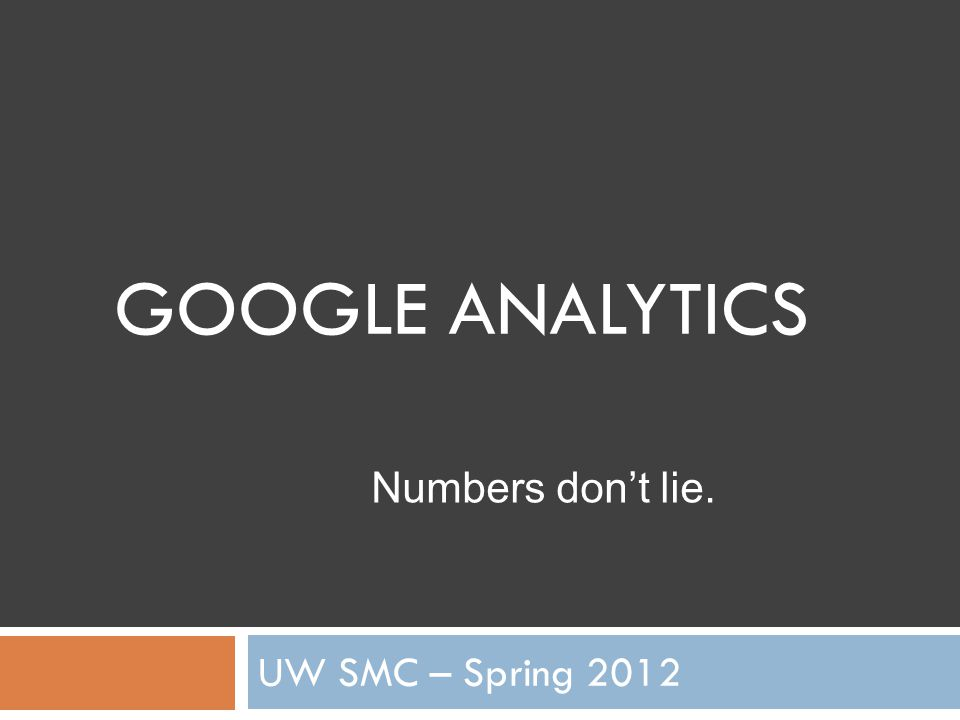 GOOGLE ANALYTICS UW SMC – Spring 2012 Numbers don't lie.