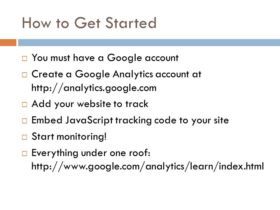 How to Get Started  You must have a Google account  Create a Google Analytics account at http://analytics.google.com  Add your website to track  Embed JavaScript tracking code to your site  Start monitoring.