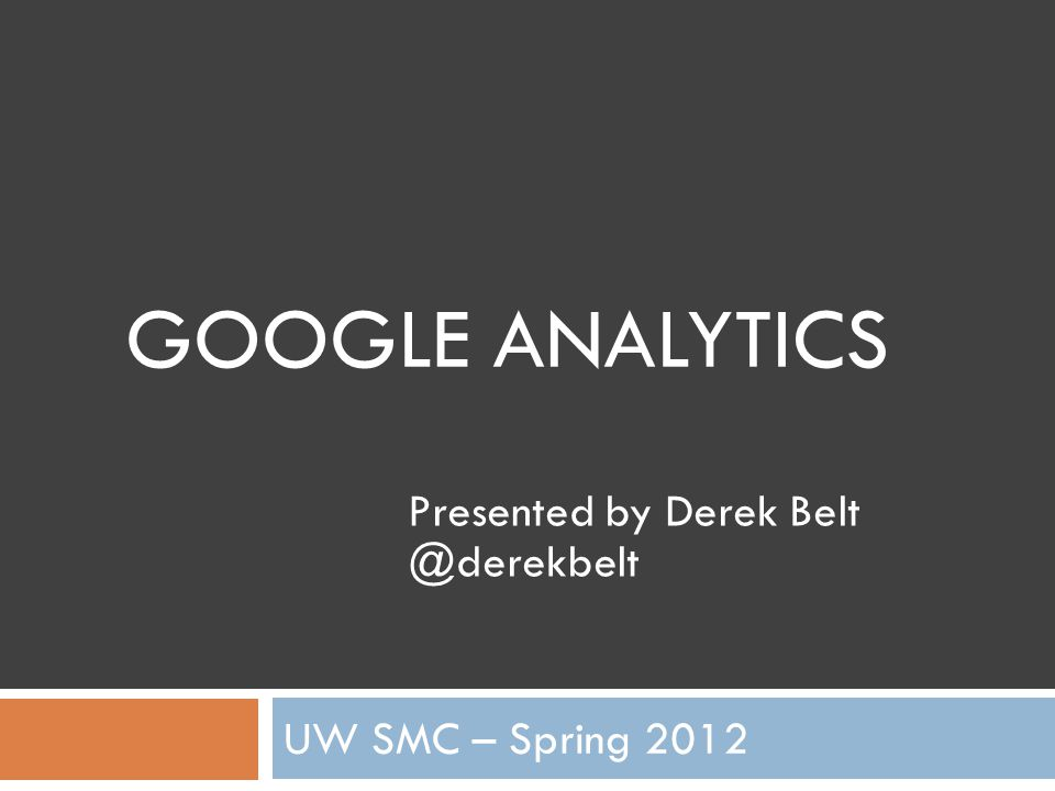 GOOGLE ANALYTICS UW SMC – Spring 2012 Presented by Derek Belt @derekbelt