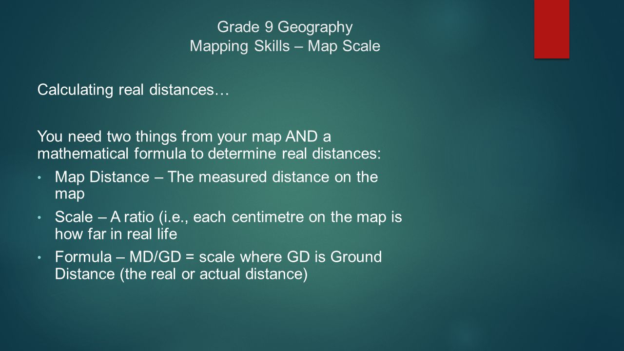 Grade 9 Geography Mapping Skills – Map Scale Calculating real distances… You need two things from your map AND a mathematical formula to determine rea