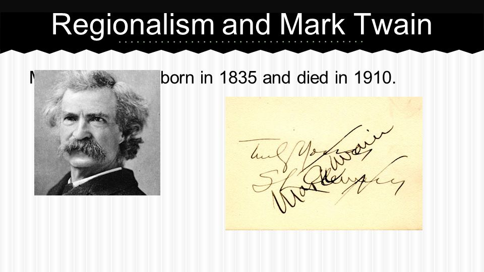 Mark Twain was born in 1835 and died in 1910. Regionalism and Mark Twain