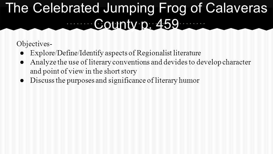 Objectives- ● Explore/Define/Identify aspects of Regionalist literature ● Analyze the use of literary conventions and devides to develop character and point of view in the short story ● Discuss the purposes and significance of literary humor The Celebrated Jumping Frog of Calaveras County p.