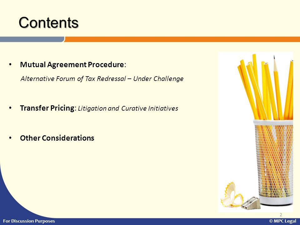 Contents 2 Mutual Agreement Procedure: Alternative Forum of Tax Redressal – Under Challenge Transfer Pricing: Litigation and Curative Initiatives Other Considerations For Discussion Purposes © MPC Legal