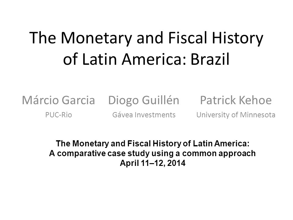 The Monetary and Fiscal History of Latin America: Brazil Márcio Garcia PUC-Rio The Monetary and Fiscal History of Latin America: A comparative case study using a common approach April 11–12, 2014 Diogo Guillén Gávea Investments Patrick Kehoe University of Minnesota