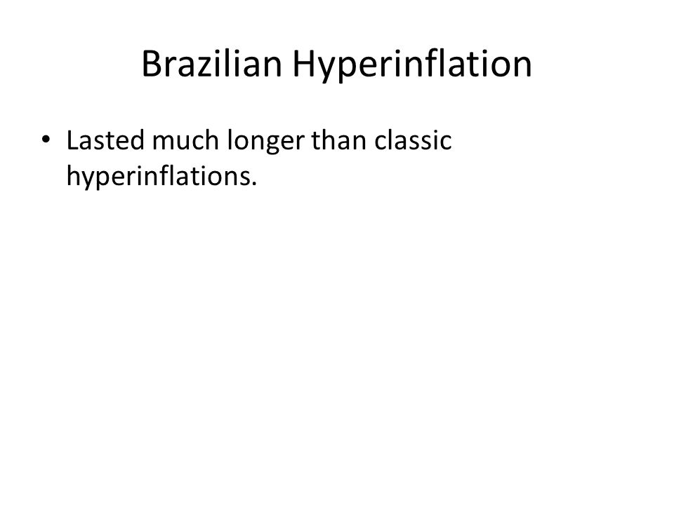 Brazilian Hyperinflation Lasted much longer than classic hyperinflations.