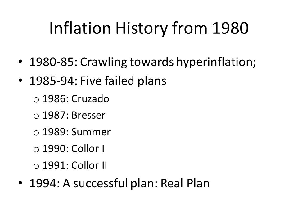 Inflation History from 1980 1980-85: Crawling towards hyperinflation; 1985-94: Five failed plans o 1986: Cruzado o 1987: Bresser o 1989: Summer o 1990: Collor I o 1991: Collor II 1994: A successful plan: Real Plan