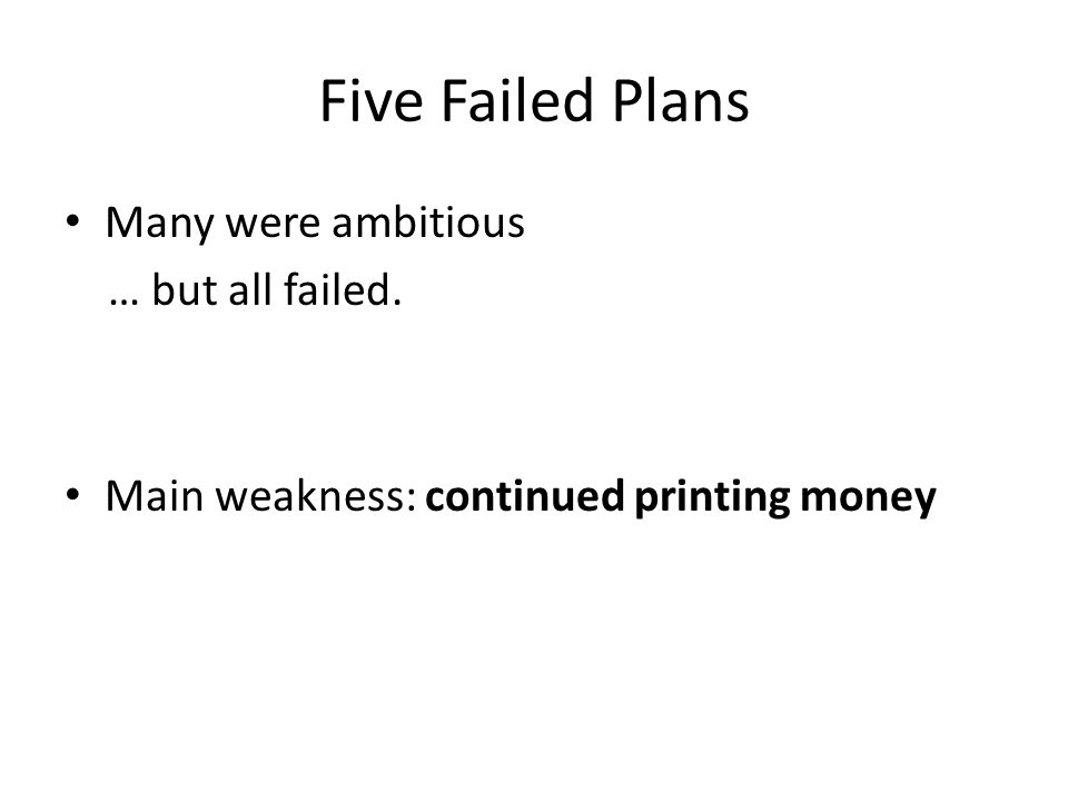 Five Failed Plans Many were ambitious … but all failed. Main weakness: continued printing money