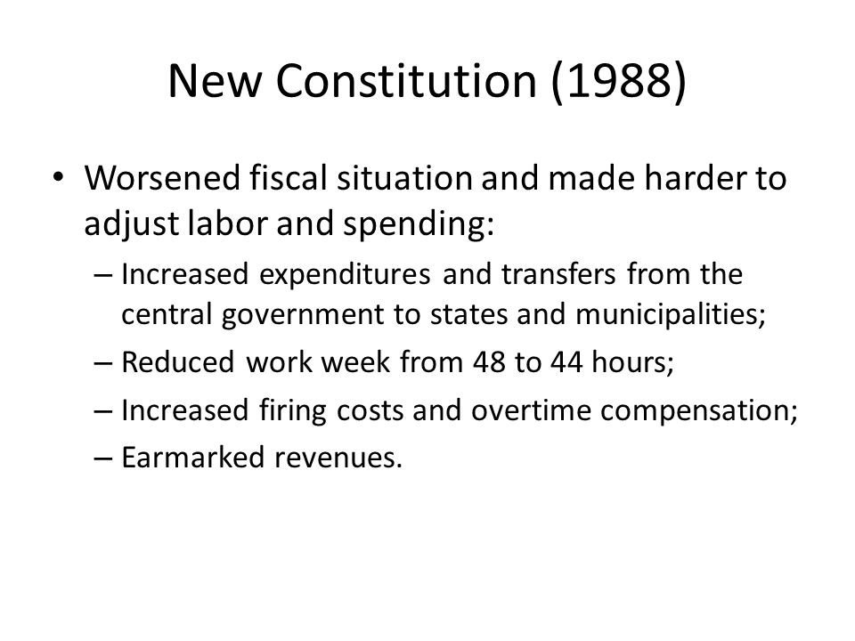 New Constitution (1988) Worsened fiscal situation and made harder to adjust labor and spending: – Increased expenditures and transfers from the central government to states and municipalities; – Reduced work week from 48 to 44 hours; – Increased firing costs and overtime compensation; – Earmarked revenues.