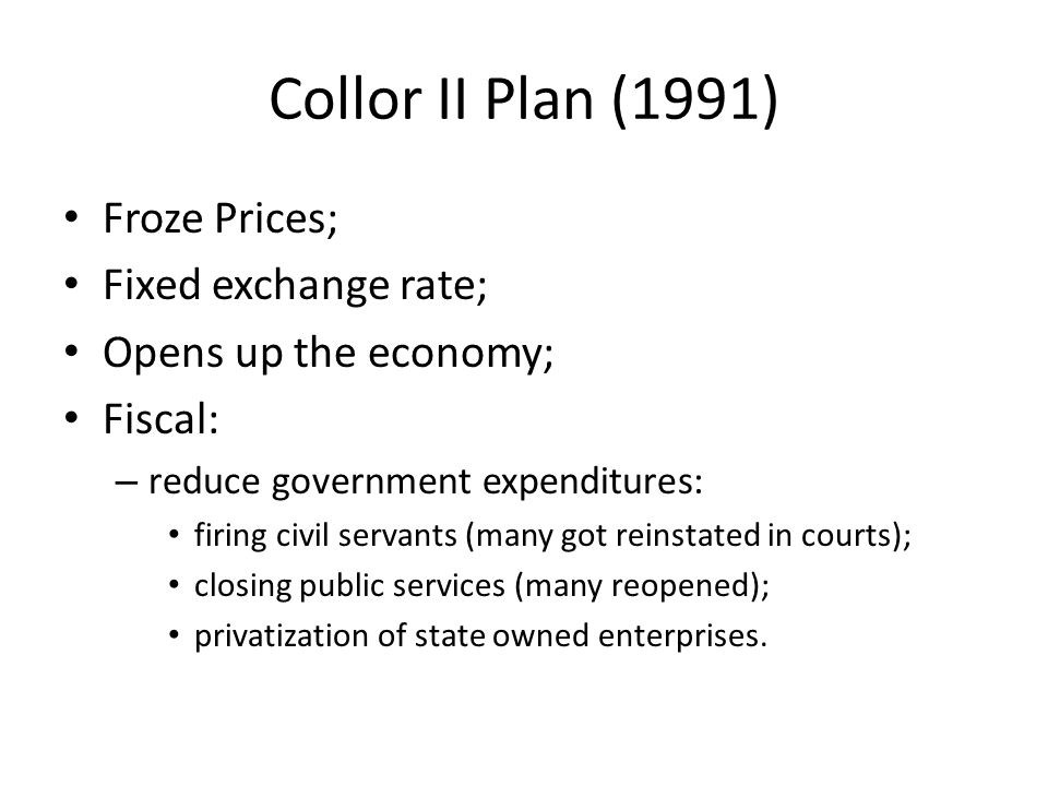 Collor II Plan (1991) Froze Prices; Fixed exchange rate; Opens up the economy; Fiscal: – reduce government expenditures: firing civil servants (many got reinstated in courts); closing public services (many reopened); privatization of state owned enterprises.