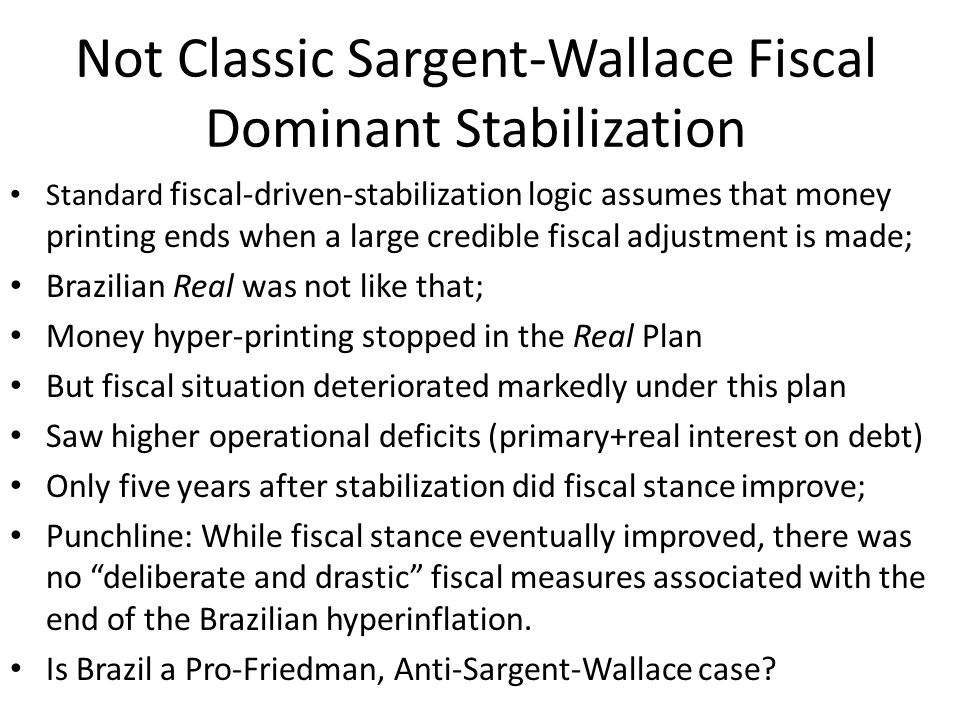 Why the Real Plan worked Because stopped printing money; NOT because of credible fiscal reform; In fact, fiscal policy got worse during first 5 years of the plan; Consistent with Friedman; Not consistent with Sargent Wallace fiscal dominant regime; Is consistent with SW money dominant regime; Tight money now means low inflation now.