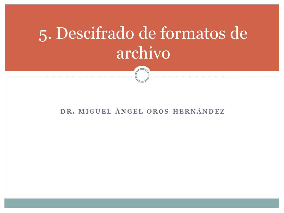 DR. MIGUEL ÁNGEL OROS HERNÁNDEZ 5. Descifrado de formatos de archivo