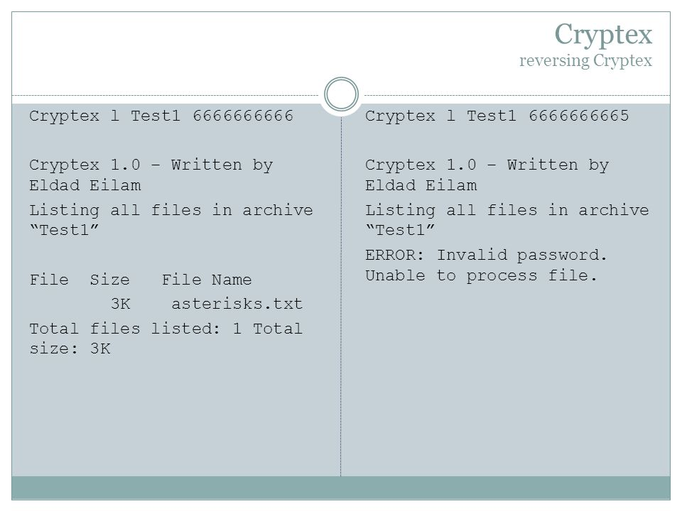 Cryptex reversing Cryptex Cryptex l Test1 6666666666 Cryptex 1.0 – Written by Eldad Eilam Listing all files in archive Test1 File Size File Name 3K asterisks.txt Total files listed: 1 Total size: 3K Cryptex l Test1 6666666665 Cryptex 1.0 – Written by Eldad Eilam Listing all files in archive Test1 ERROR: Invalid password.