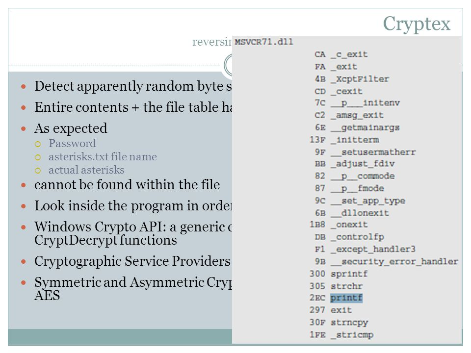 Cryptex reversing Cryptex: inside the Cryptex archive files Detect apparently random byte secuence Entire contents + the file table have been encrypted As expected  Password  asterisks.txt file name  actual asterisks cannot be found within the file Look inside the program in order to see how it manages its data Windows Crypto API: a generic cryptographic library: CryptEncript, CryptDecrypt functions Cryptographic Service Providers (CSPs) Symmetric and Asymmetric Cryptographic algoritms: DES, RSA, AES