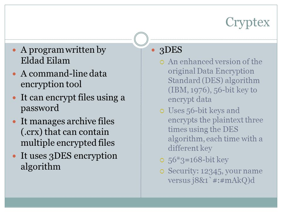 A program written by Eldad Eilam A command-line data encryption tool It can encrypt files using a password It manages archive files (.crx) that can contain multiple encrypted files It uses 3DES encryption algorithm 3DES  An enhanced version of the original Data Encryption Standard (DES) algorithm (IBM, 1976), 56-bit key to encrypt data  Uses 56-bit keys and encrypts the plaintext three times using the DES algorithm, each time with a different key  56*3=168-bit key  Security: 12345, your name versus j8&1`#:#mAkQ)d