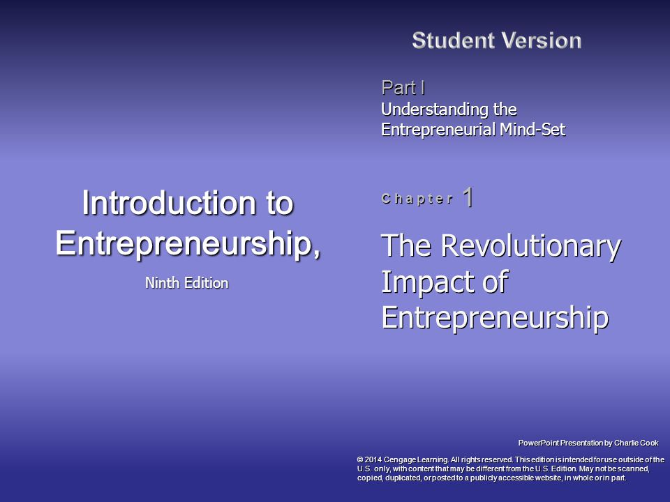 PowerPoint Presentation by Charlie Cook Part I Understanding the Entrepreneurial Mind-Set C h a p t e r 1 Introduction to Entrepreneurship, Ninth Edition The Revolutionary Impact of Entrepreneurship © 2014 Cengage Learning.