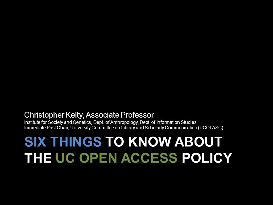 SIX THINGS TO KNOW ABOUT THE UC OPEN ACCESS POLICY Christopher Kelty, Associate Professor Institute for Society and Genetics, Dept.