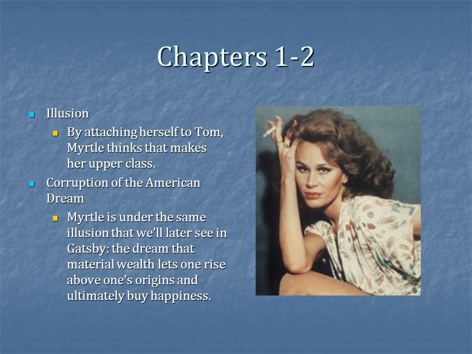 Chapters 1-2 Illusion Illusion By attaching herself to Tom, Myrtle thinks that makes her upper class.