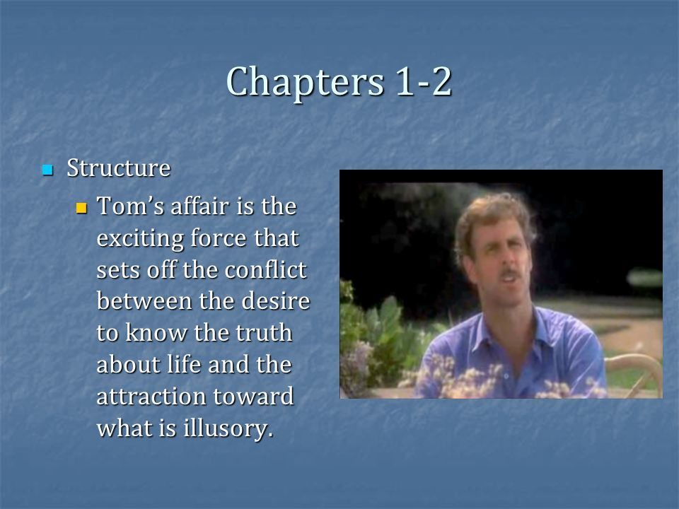 Chapters 1-2 Structure Structure Tom's affair is the exciting force that sets off the conflict between the desire to know the truth about life and the attraction toward what is illusory.