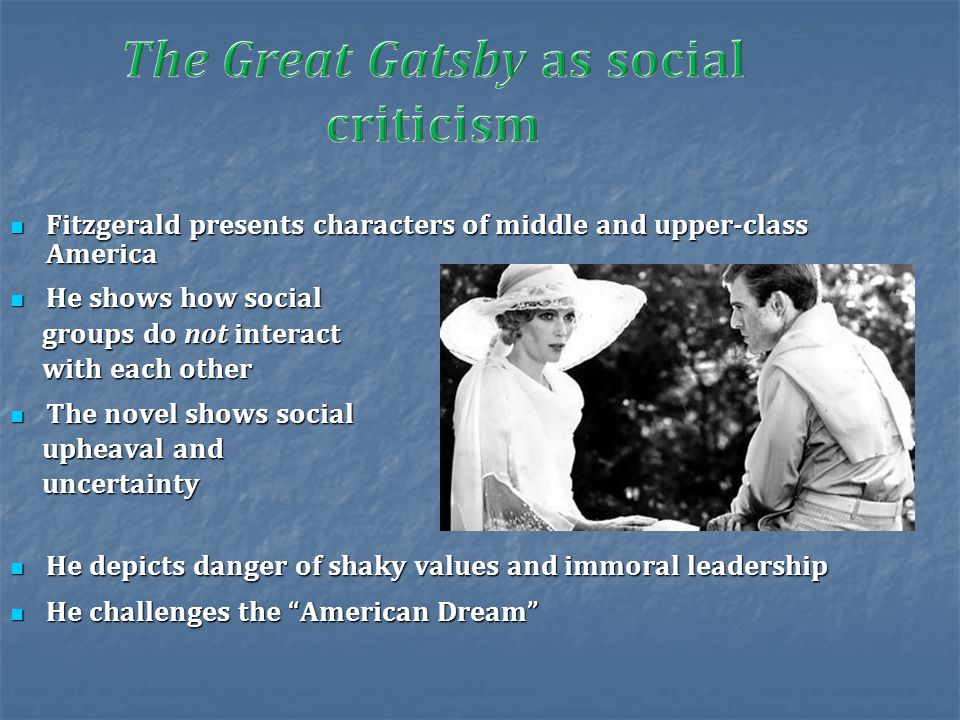 Fitzgerald presents characters of middle and upper-class America Fitzgerald presents characters of middle and upper-class America He shows how social He shows how social groups do not interact groups do not interact with each other with each other The novel shows social The novel shows social upheaval and upheaval and uncertainty uncertainty He depicts danger of shaky values and immoral leadership He depicts danger of shaky values and immoral leadership He challenges the American Dream He challenges the American Dream