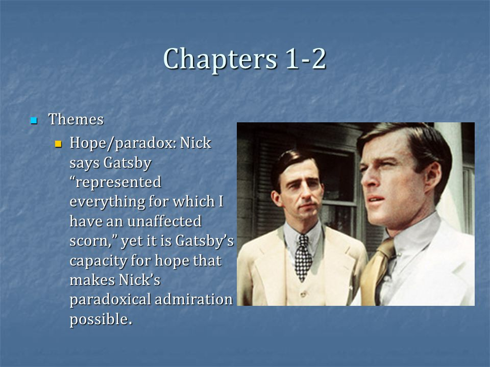 Chapters 1-2 Themes Themes Hope/paradox: Nick says Gatsby represented everything for which I have an unaffected scorn, yet it is Gatsby's capacity for hope that makes Nick's paradoxical admiration possible.