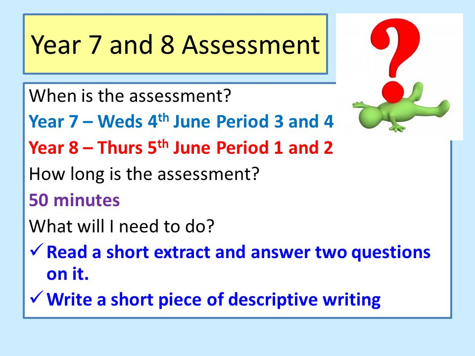 Year 7 and 8 Assessment When is the assessment? Year 7 – Weds 4 th June Period 3 and 4 Year 8 – Thurs 5 th June Period 1 and 2 How long is the assessm