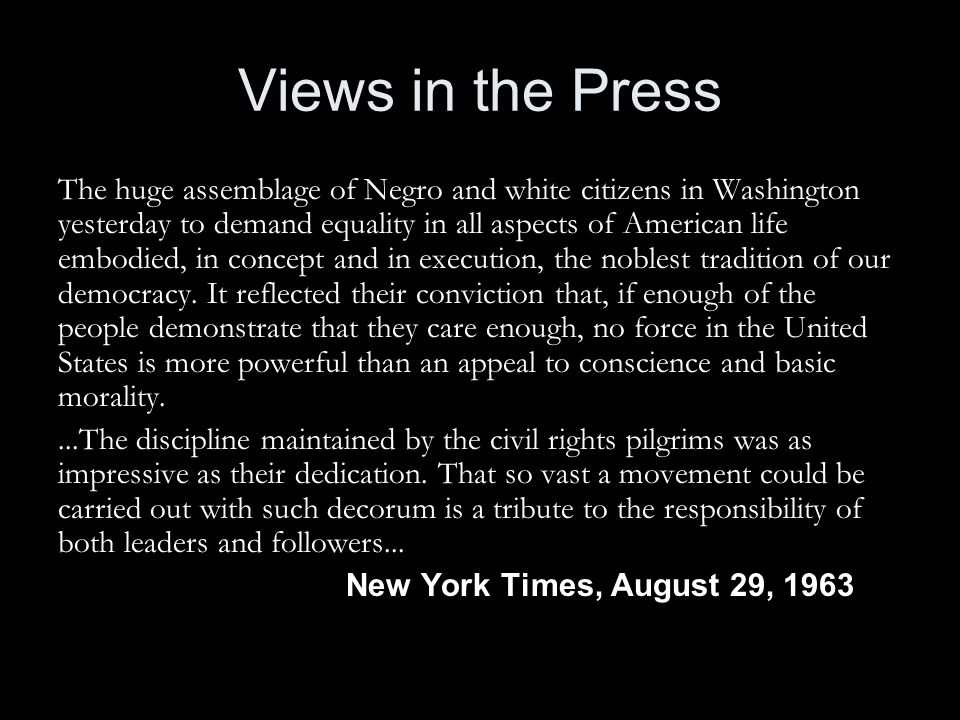 Views in the Press The huge assemblage of Negro and white citizens in Washington yesterday to demand equality in all aspects of American life embodied, in concept and in execution, the noblest tradition of our democracy.