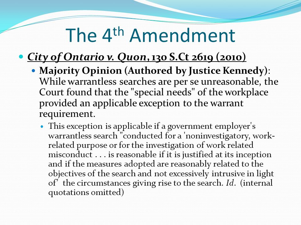 The 4 th Amendment City of Ontario v. Quon, 130 S.Ct 2619 (2010) Majority Opinion (Authored by Justice Kennedy): While warrantless searches are per se