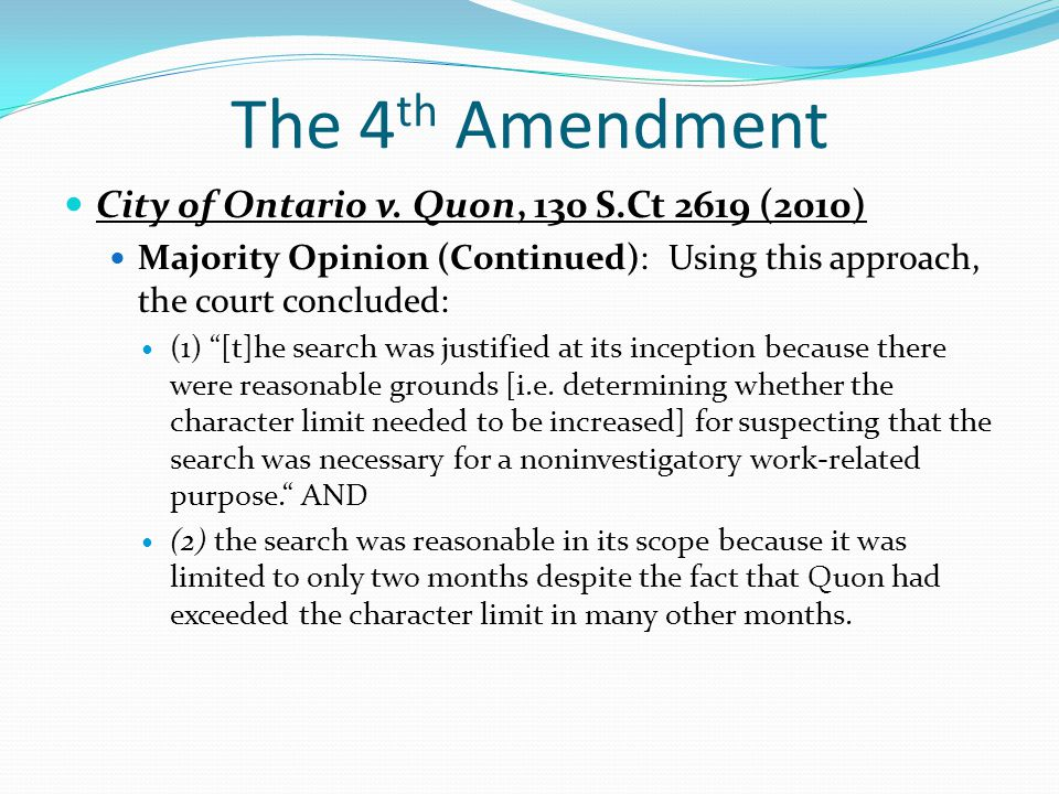 """The 4 th Amendment City of Ontario v. Quon, 130 S.Ct 2619 (2010) Majority Opinion (Continued): Using this approach, the court concluded: (1) """"[t]he se"""