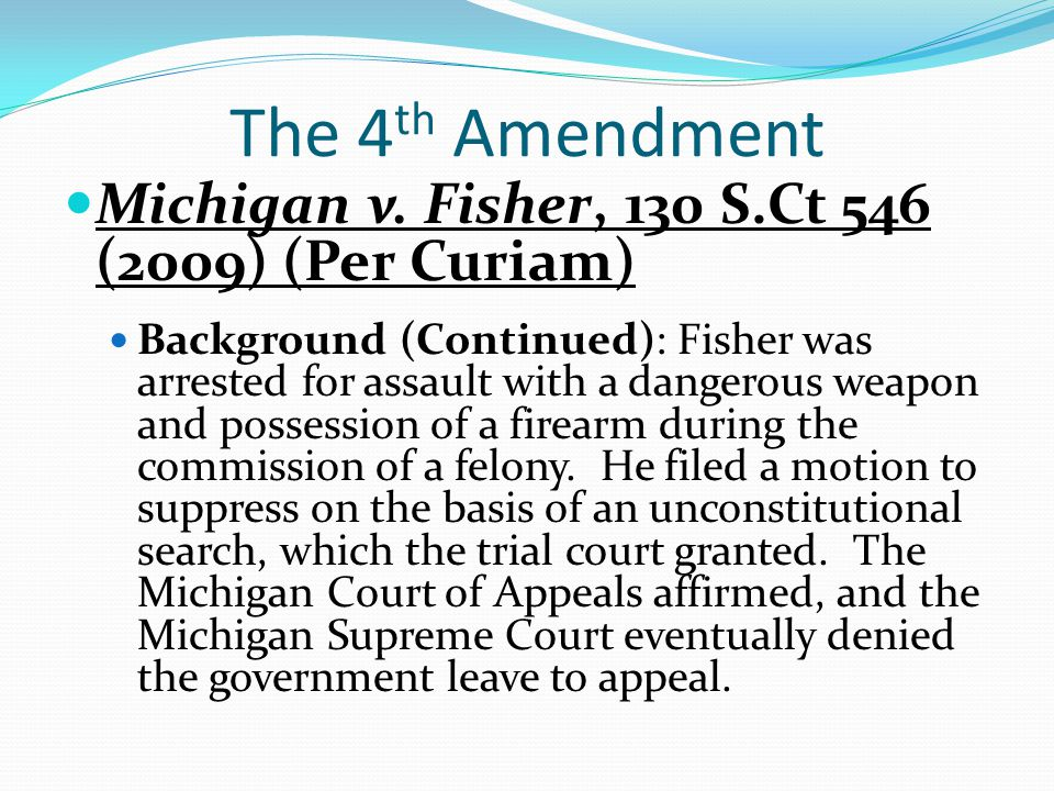 The 4 th Amendment Michigan v. Fisher, 130 S.Ct 546 (2009) (Per Curiam) Background (Continued): Fisher was arrested for assault with a dangerous weapo