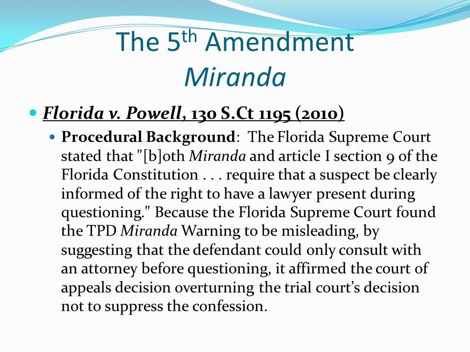 The 5 th Amendment Miranda Florida v. Powell, 130 S.Ct 1195 (2010) Procedural Background: The Florida Supreme Court stated that