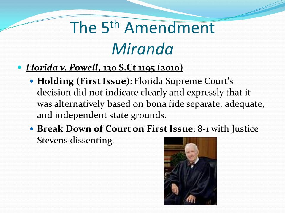The 5 th Amendment Miranda Florida v. Powell, 130 S.Ct 1195 (2010) Holding (First Issue): Florida Supreme Court's decision did not indicate clearly an