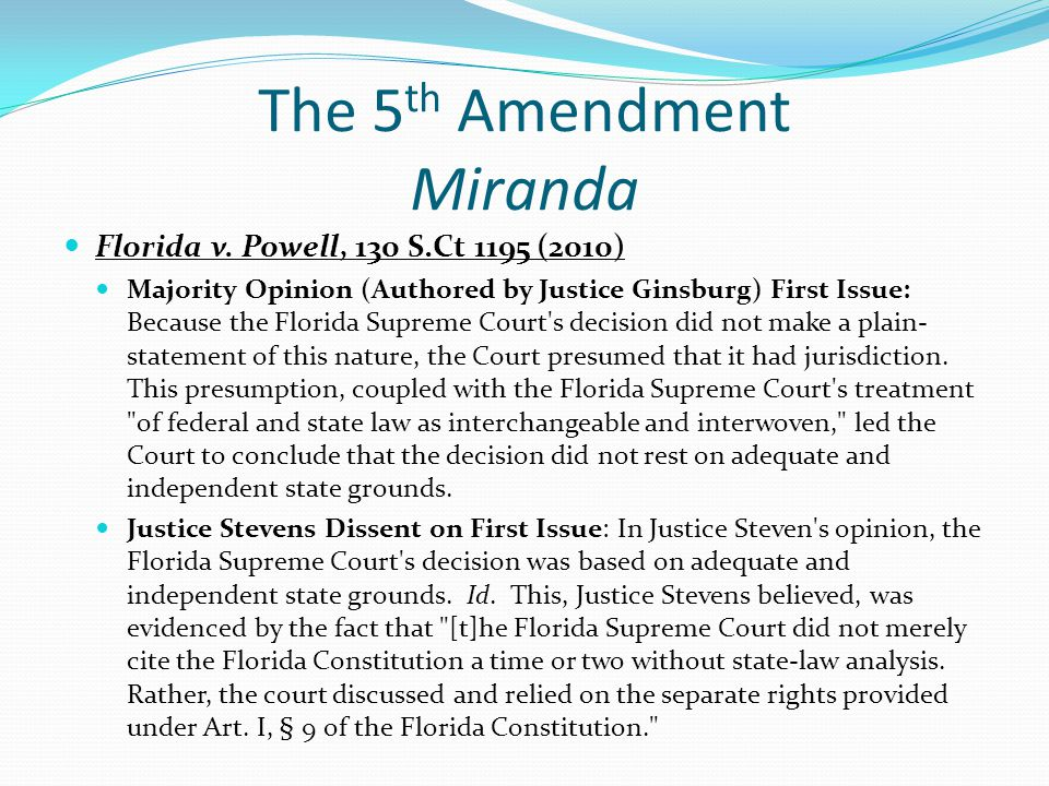 The 5 th Amendment Miranda Florida v. Powell, 130 S.Ct 1195 (2010) Majority Opinion (Authored by Justice Ginsburg) First Issue: Because the Florida Su