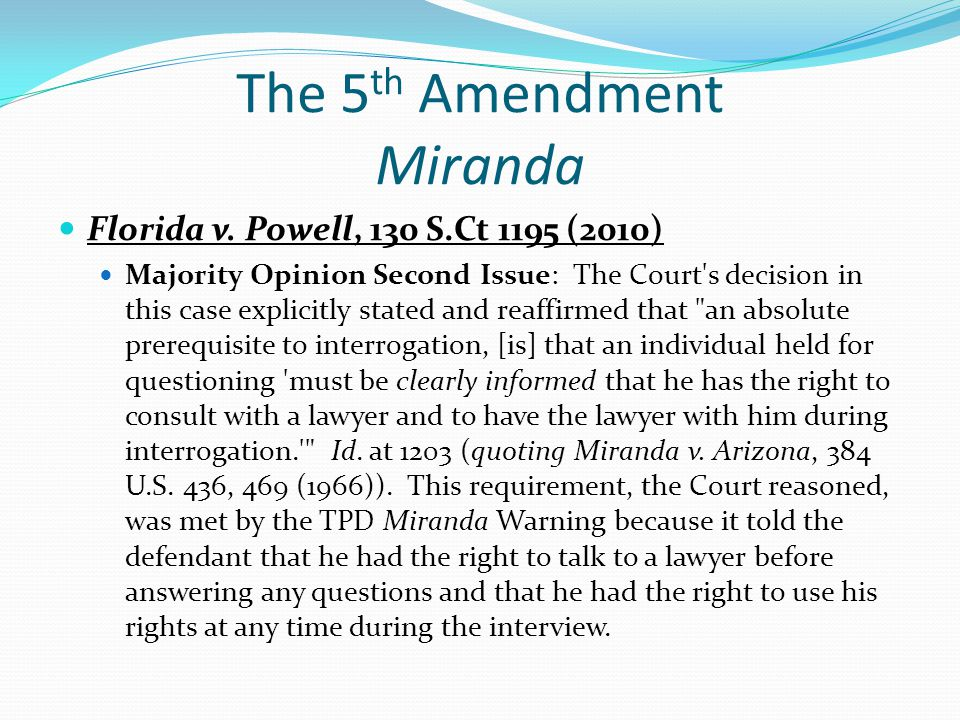 The 5 th Amendment Miranda Florida v. Powell, 130 S.Ct 1195 (2010) Majority Opinion Second Issue: The Court's decision in this case explicitly stated