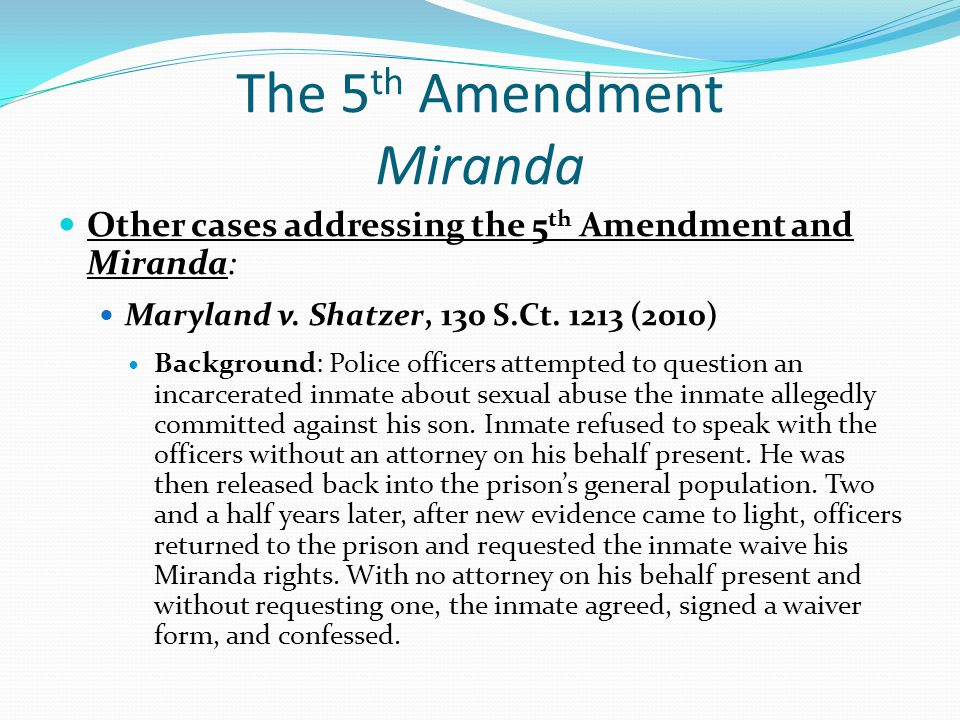 The 5 th Amendment Miranda Other cases addressing the 5 th Amendment and Miranda: Maryland v. Shatzer, 130 S.Ct. 1213 (2010) Background: Police office
