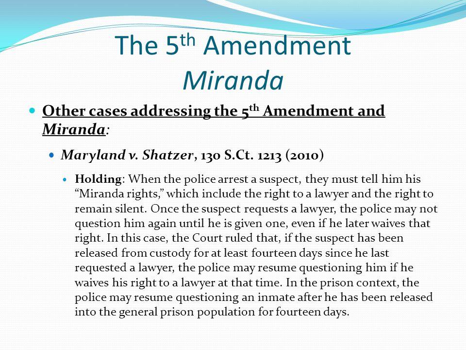 The 5 th Amendment Miranda Other cases addressing the 5 th Amendment and Miranda: Maryland v. Shatzer, 130 S.Ct. 1213 (2010) Holding: When the police