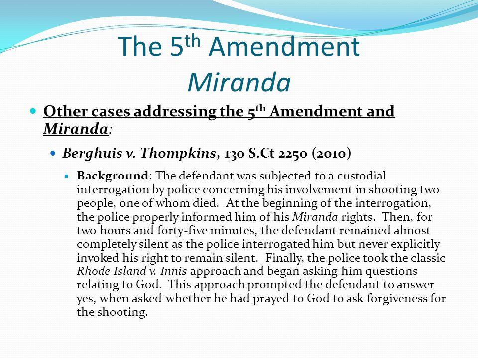 The 5 th Amendment Miranda Other cases addressing the 5 th Amendment and Miranda: Berghuis v. Thompkins, 130 S.Ct 2250 (2010) Background: The defendan